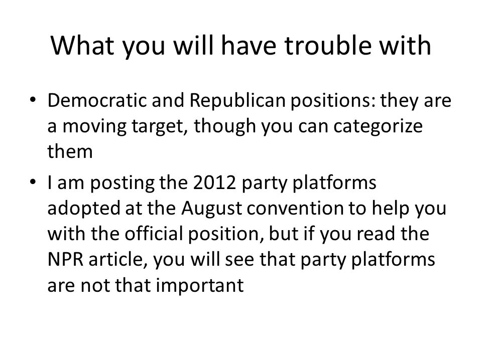 What you will have trouble with Democratic and Republican positions: they are a moving target, though you can categorize them I am posting the 2012 party platforms adopted at the August convention to help you with the official position, but if you read the NPR article, you will see that party platforms are not that important