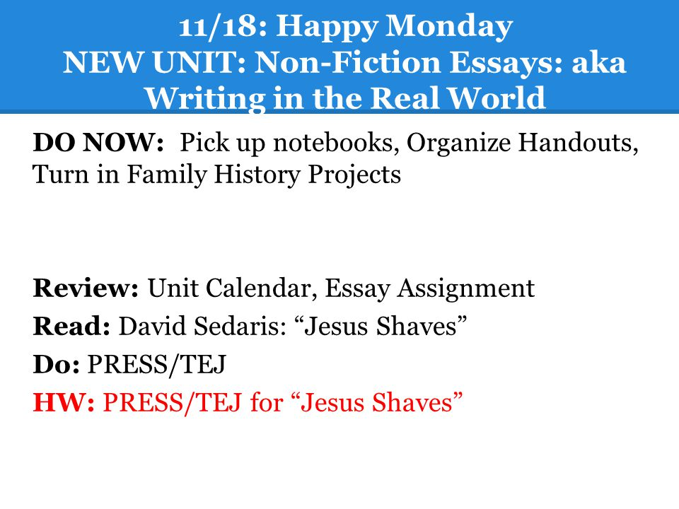 11/18: Happy Monday NEW UNIT: Non-Fiction Essays: aka Writing in the Real World DO NOW: Pick up notebooks, Organize Handouts, Turn in Family History P