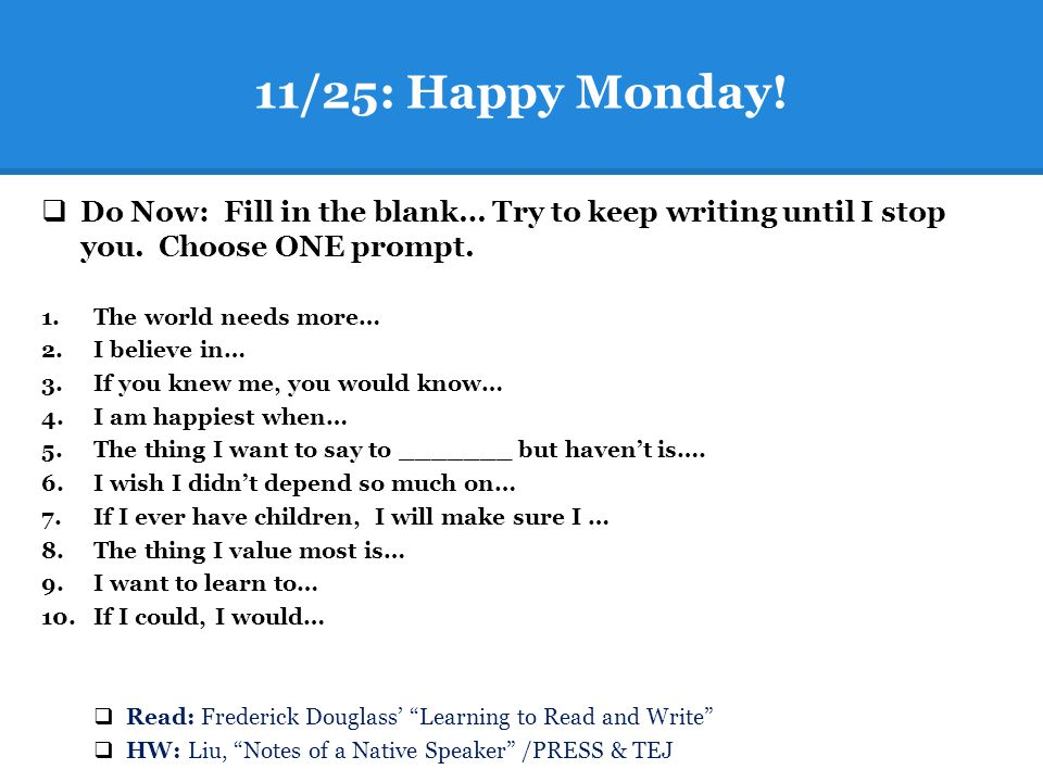 11/25: Happy Monday!  Do Now: Fill in the blank… Try to keep writing until I stop you. Choose ONE prompt. 1.The world needs more… 2.I believe in… 3.I