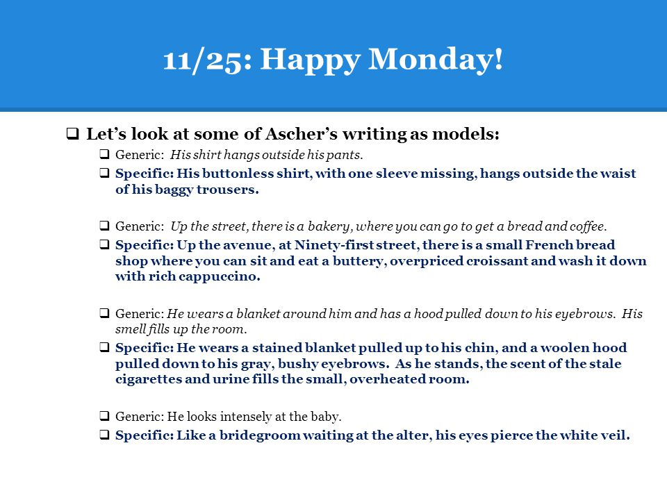 11/25: Happy Monday!  Let's look at some of Ascher's writing as models:  Generic: His shirt hangs outside his pants.  Specific: His buttonless shir