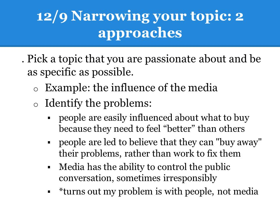 12/9 Narrowing your topic: 2 approaches 1. Pick a topic that you are passionate about and be as specific as possible. o Example: the influence of the
