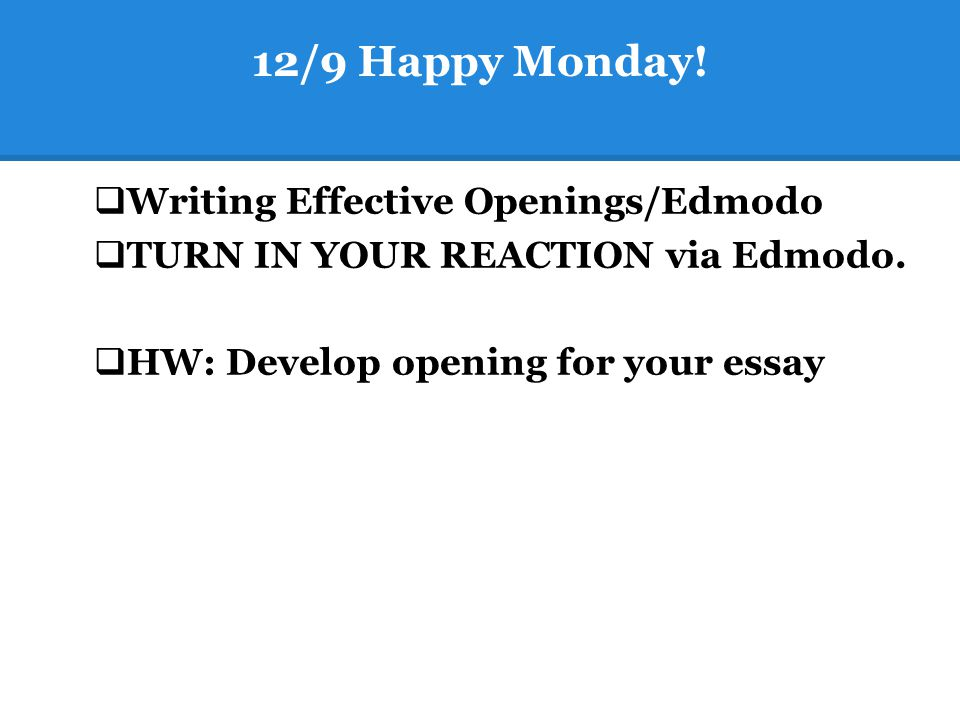 12/9 Happy Monday!  Writing Effective Openings/Edmodo  TURN IN YOUR REACTION via Edmodo.  HW: Develop opening for your essay
