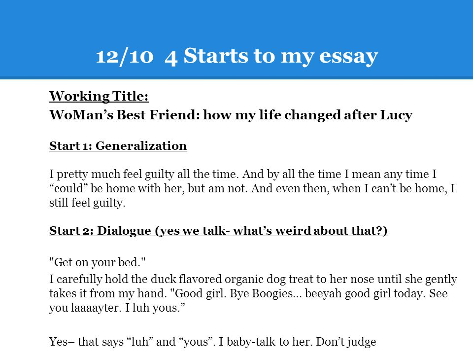 12/10 4 Starts to my essay Working Title: WoMan's Best Friend: how my life changed after Lucy Start 1: Generalization I pretty much feel guilty all th