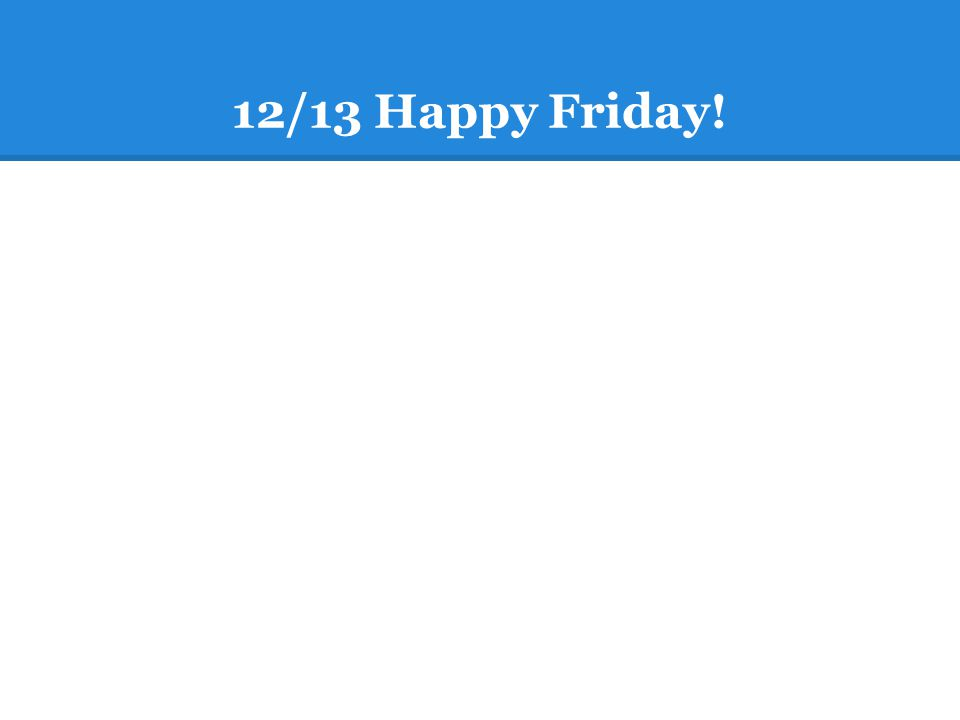 12/13 Happy Friday!  7 school days until Finals! Checking in about Friday.  Reflecting on the Semester Journal:  Heads up! You will share SOMETHING