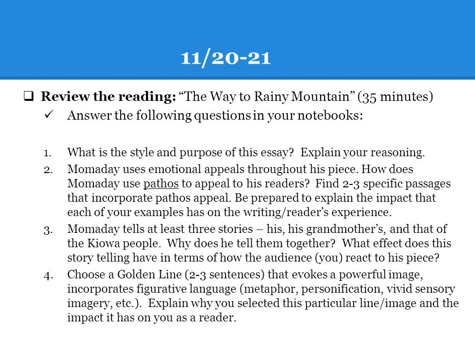 "11/20-21  Review the reading: ""The Way to Rainy Mountain"" (35 minutes) Answer the following questions in your notebooks: 1.What is the style and purp"
