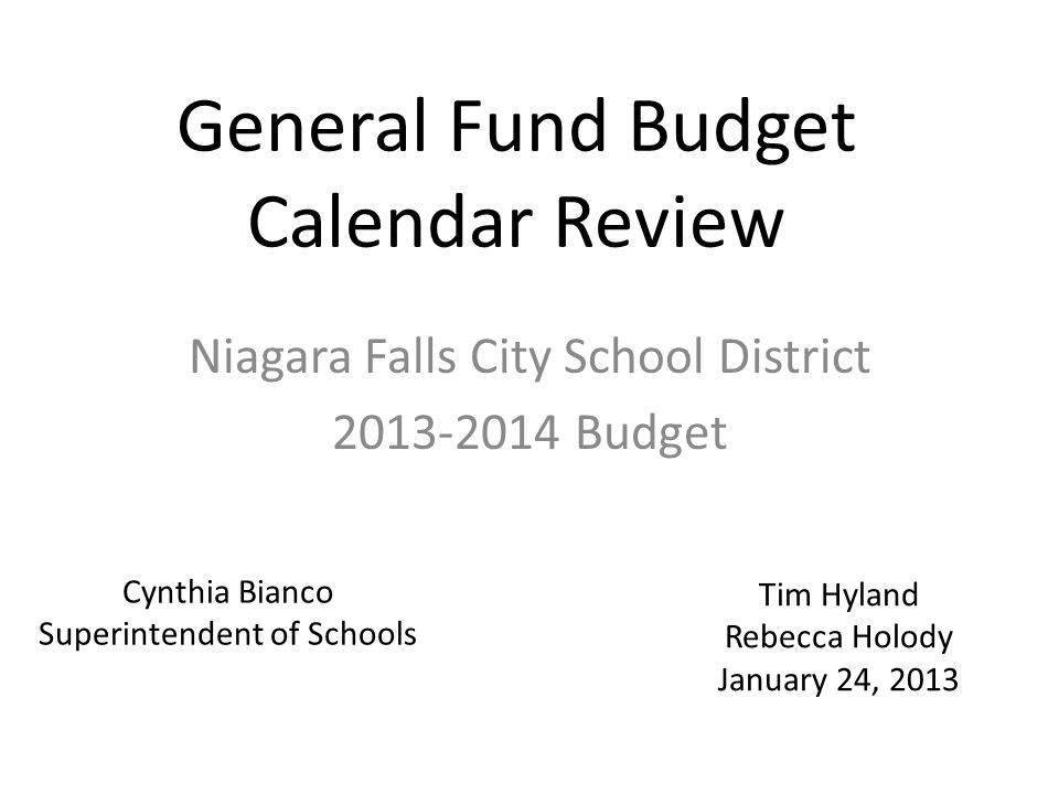 General Fund Budget Calendar Review Niagara Falls City School District 2013-2014 Budget Cynthia Bianco Superintendent of Schools Tim Hyland Rebecca Holody January 24, 2013