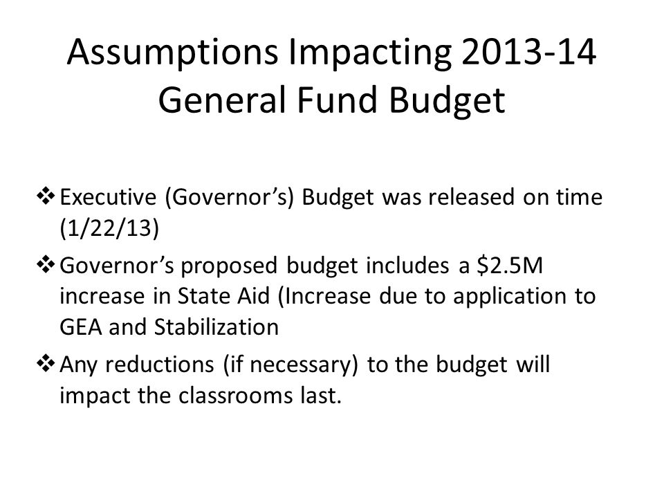 Assumptions Impacting 2013-14 General Fund Budget  Executive (Governor's) Budget was released on time (1/22/13)  Governor's proposed budget includes a $2.5M increase in State Aid (Increase due to application to GEA and Stabilization  Any reductions (if necessary) to the budget will impact the classrooms last.