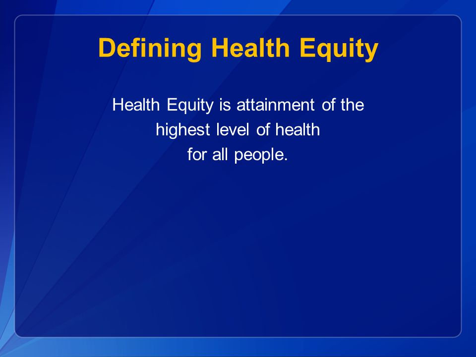 Defining Health Equity Health Equity is attainment of the highest level of health for all people.