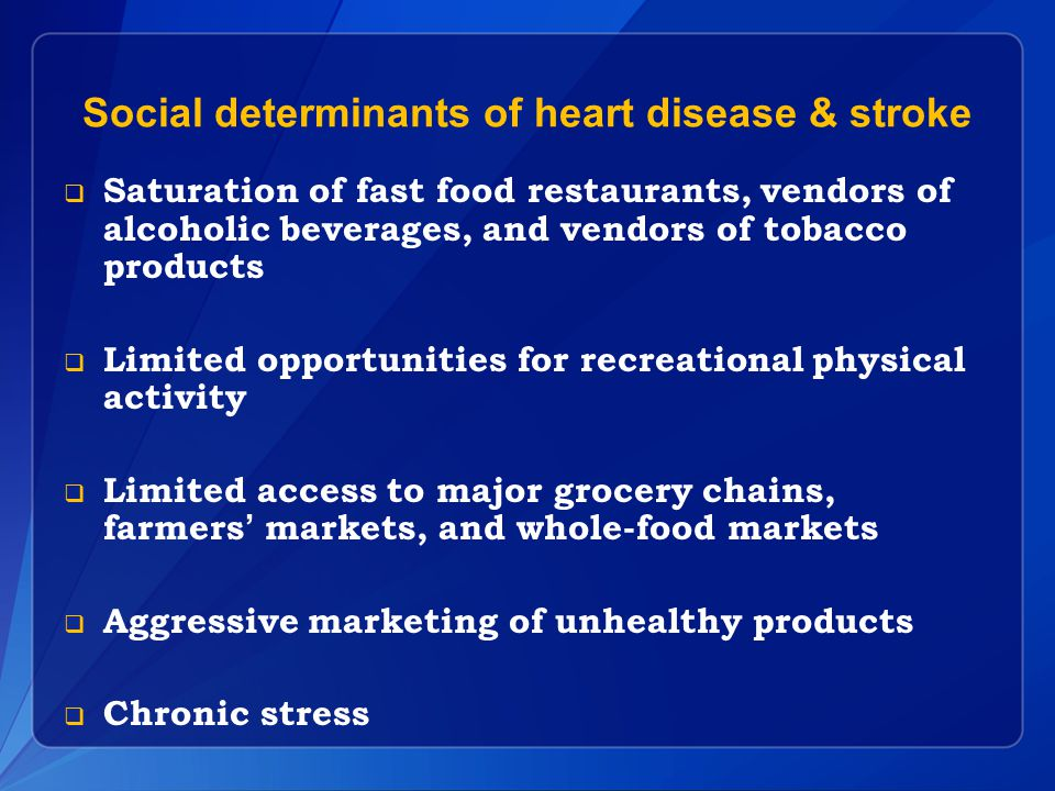 Social determinants of heart disease & stroke  Saturation of fast food restaurants, vendors of alcoholic beverages, and vendors of tobacco products  Limited opportunities for recreational physical activity  Limited access to major grocery chains, farmers' markets, and whole-food markets  Aggressive marketing of unhealthy products  Chronic stress