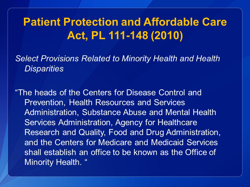 Patient Protection and Affordable Care Act, PL 111-148 (2010) Select Provisions Related to Minority Health and Health Disparities The heads of the Centers for Disease Control and Prevention, Health Resources and Services Administration, Substance Abuse and Mental Health Services Administration, Agency for Healthcare Research and Quality, Food and Drug Administration, and the Centers for Medicare and Medicaid Services shall establish an office to be known as the Office of Minority Health.