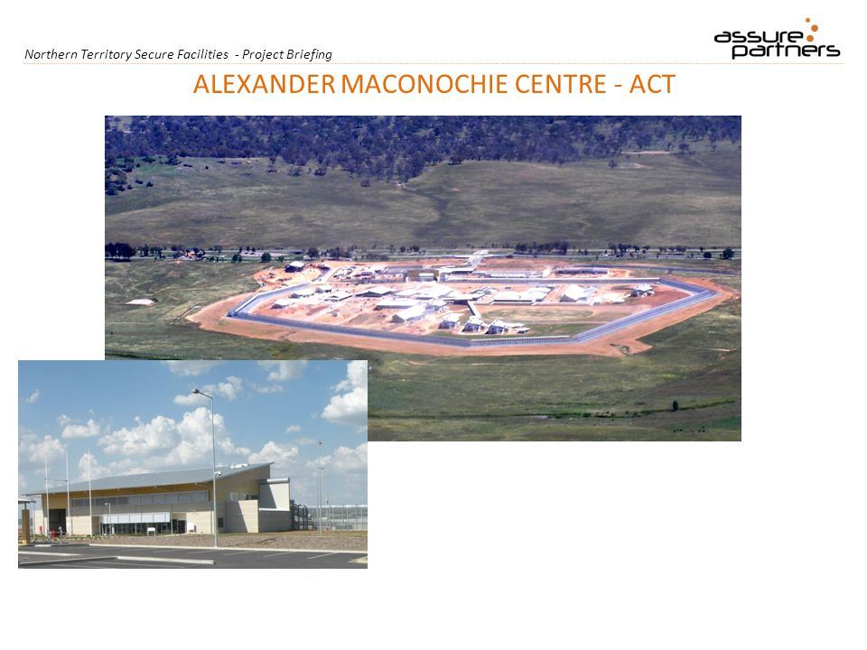 Northern Territory Secure Facilities - Project Briefing ALEXANDER MACONOCHIE CENTRE - ACT
