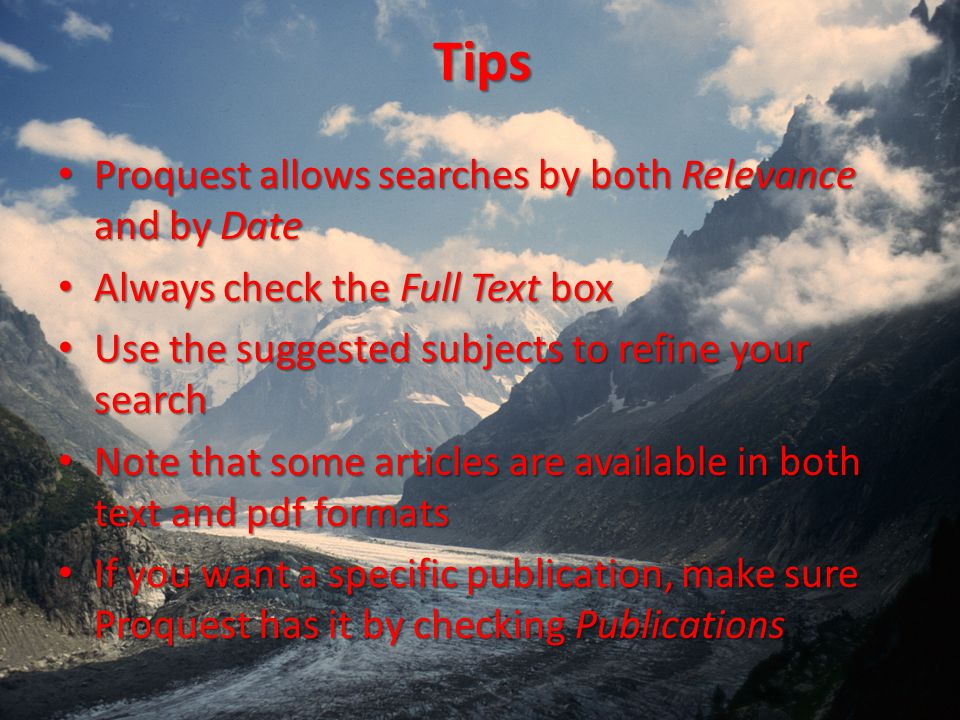 Tips Proquest allows searches by both Relevance and by Date Proquest allows searches by both Relevance and by Date Always check the Full Text box Always check the Full Text box Use the suggested subjects to refine your search Use the suggested subjects to refine your search Note that some articles are available in both text and pdf formats Note that some articles are available in both text and pdf formats If you want a specific publication, make sure Proquest has it by checking Publications If you want a specific publication, make sure Proquest has it by checking Publications