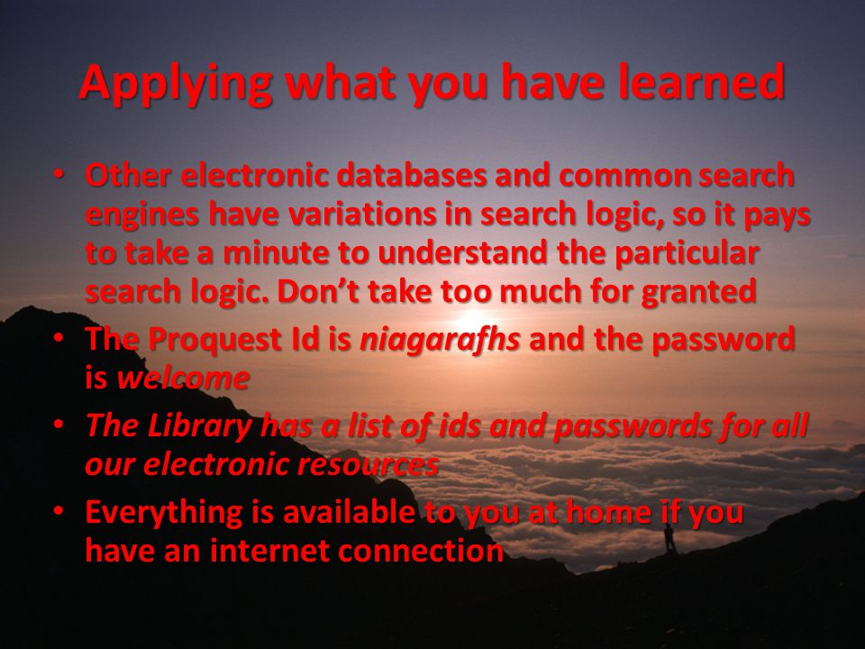 Applying what you have learned Other electronic databases and common search engines have variations in search logic, so it pays to take a minute to understand the particular search logic.