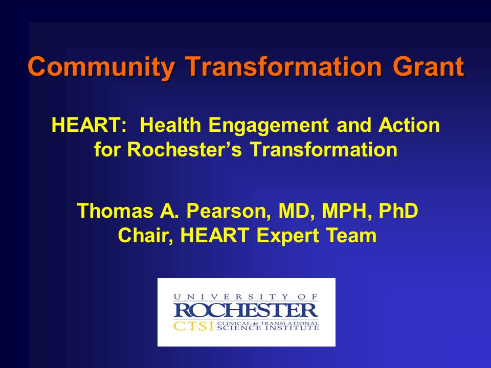 Community Transformation Grant HEART: Health Engagement and Action for Rochester's Transformation Thomas A. Pearson, MD, MPH, PhD Chair, HEART Expert