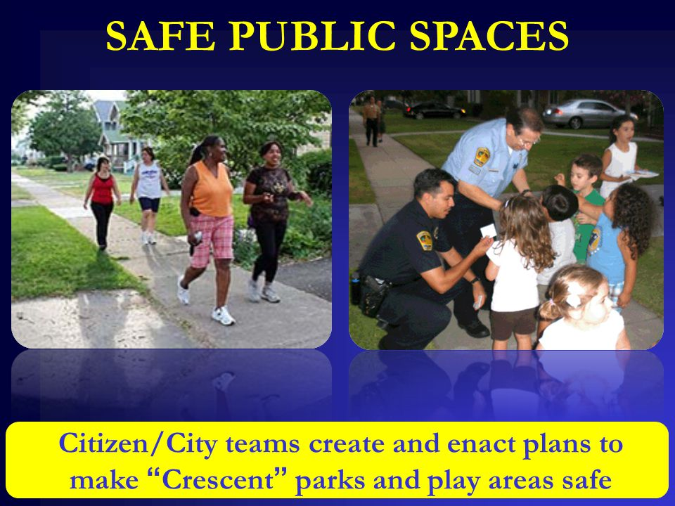 """SAFE PUBLIC SPACES Citizen/City teams create and enact plans to make """"Crescent"""" parks and play areas safe"""