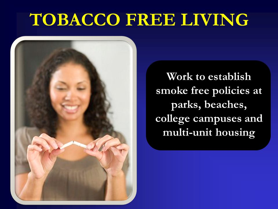 TOBACCO FREE LIVING Work to establish smoke free policies at parks, beaches, college campuses and multi-unit housing
