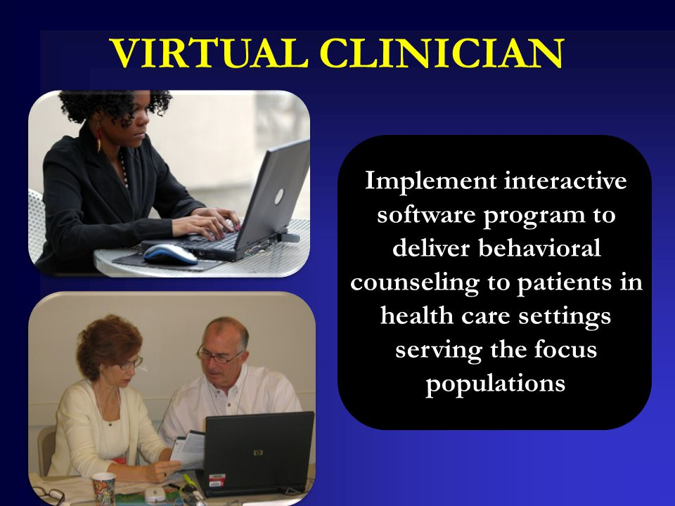 VIRTUAL CLINICIAN Implement interactive software program to deliver behavioral counseling to patients in health care settings serving the focus popula