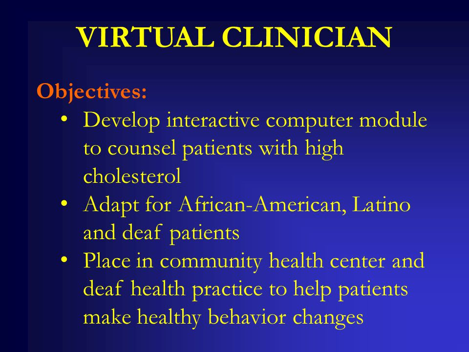 VIRTUAL CLINICIAN Objectives: Develop interactive computer module to counsel patients with high cholesterol Adapt for African-American, Latino and dea