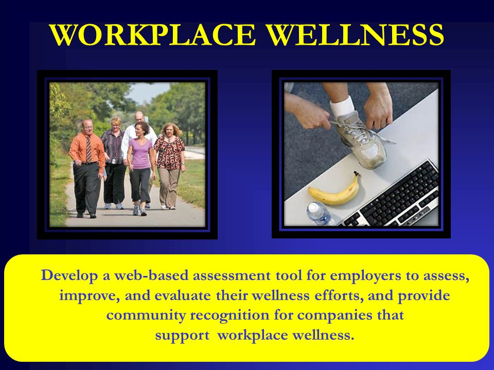 WORKPLACE WELLNESS Develop a web-based assessment tool for employers to assess, improve, and evaluate their wellness efforts, and provide community re