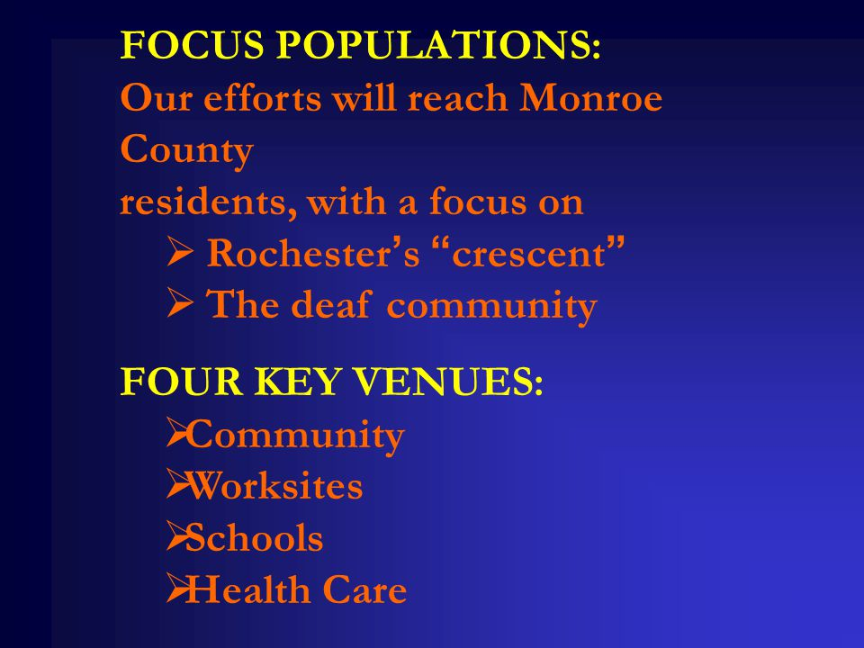 FOCUS POPULATIONS: Our efforts will reach Monroe County residents, with a focus on  Rochester's crescent  The deaf community FOUR KEY VENUES:  Community  Worksites  Schools  Health Care