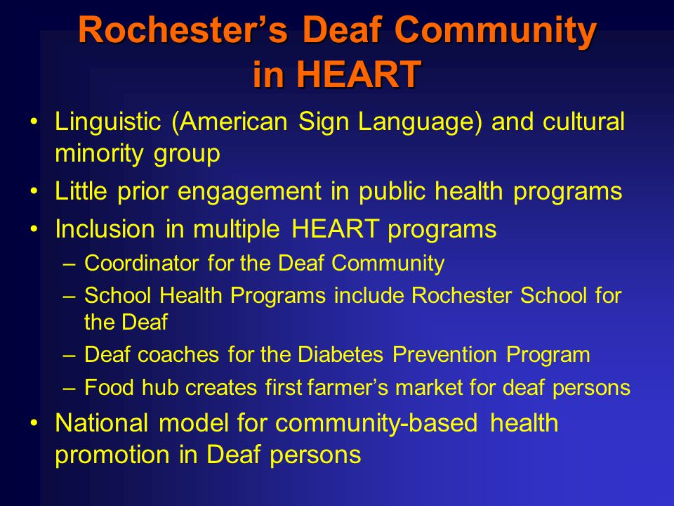 Rochester's Deaf Community in HEART Linguistic (American Sign Language) and cultural minority group Little prior engagement in public health programs Inclusion in multiple HEART programs –Coordinator for the Deaf Community –School Health Programs include Rochester School for the Deaf –Deaf coaches for the Diabetes Prevention Program –Food hub creates first farmer's market for deaf persons National model for community-based health promotion in Deaf persons