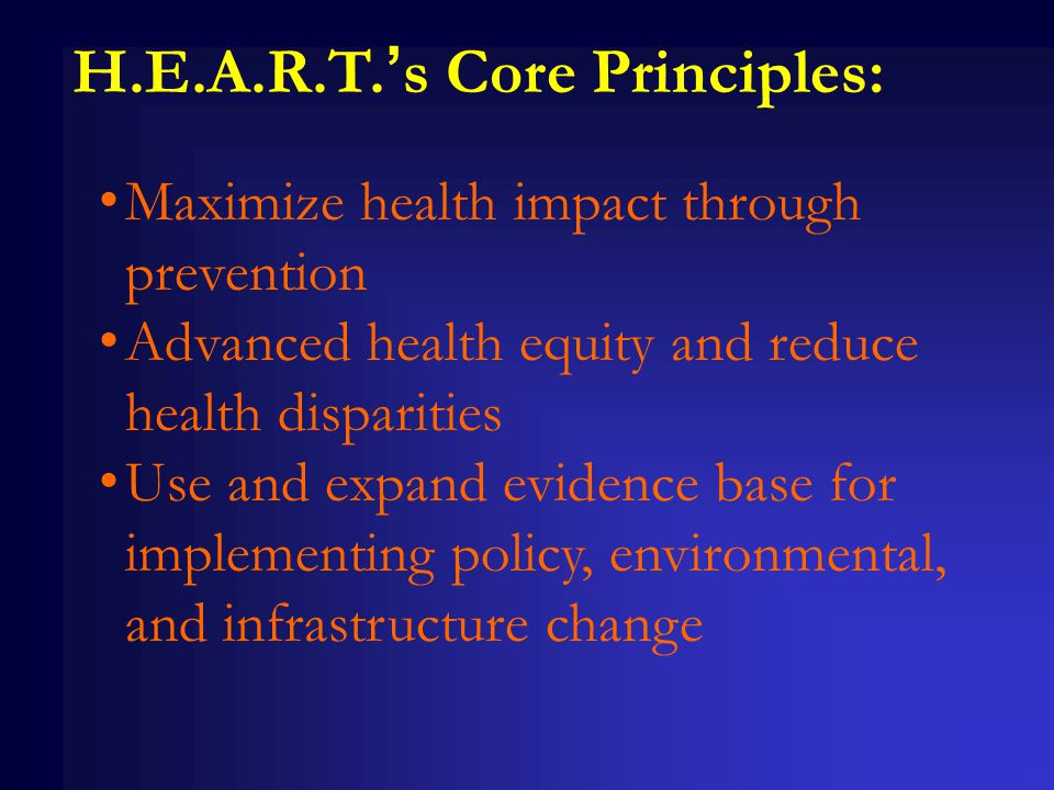 H.E.A.R.T.'s Core Principles: Maximize health impact through prevention Advanced health equity and reduce health disparities Use and expand evidence base for implementing policy, environmental, and infrastructure change