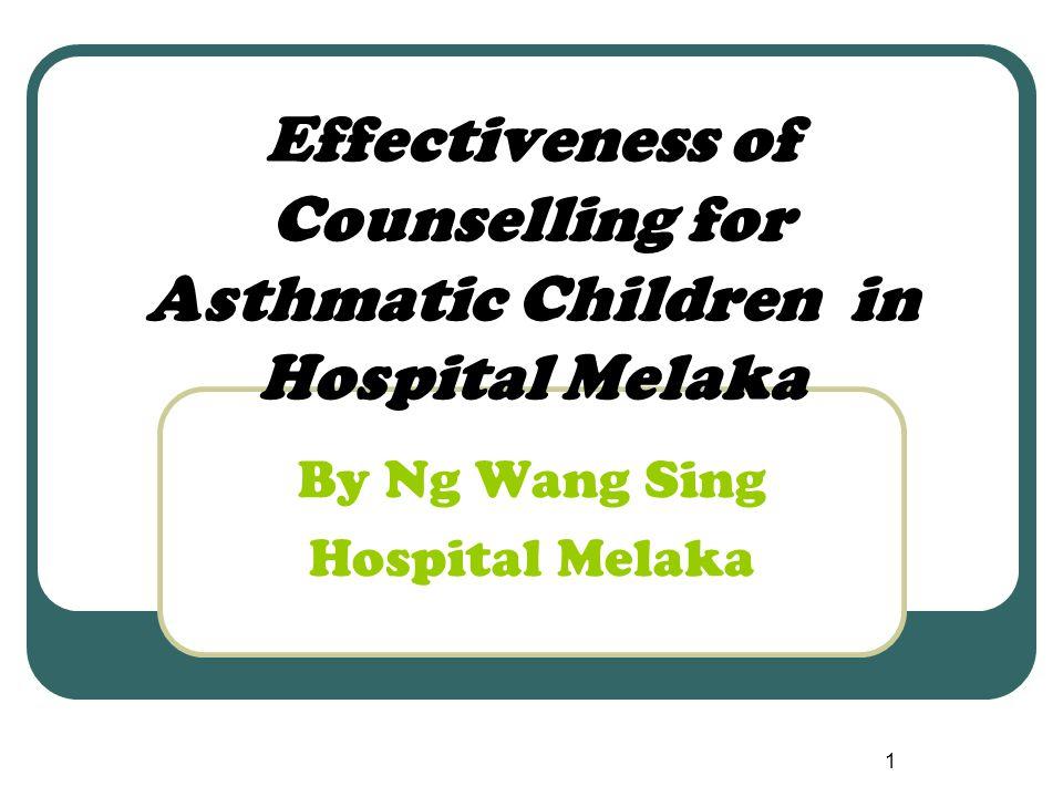 1 Effectiveness of Counselling for Asthmatic Children in Hospital Melaka By Ng Wang Sing Hospital Melaka