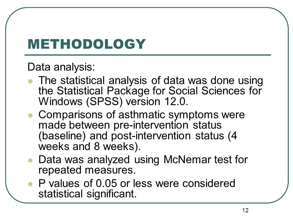 12 METHODOLOGY Data analysis: The statistical analysis of data was done using the Statistical Package for Social Sciences for Windows (SPSS) version 12.0.