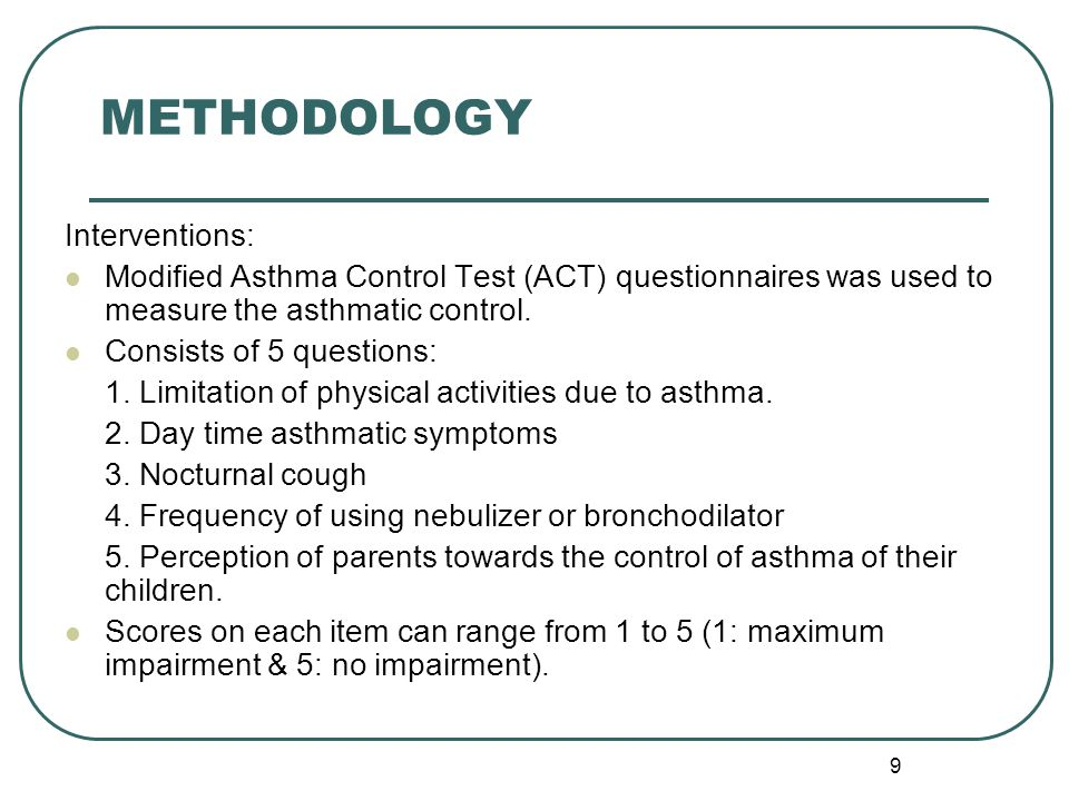 9 METHODOLOGY Interventions: Modified Asthma Control Test (ACT) questionnaires was used to measure the asthmatic control.