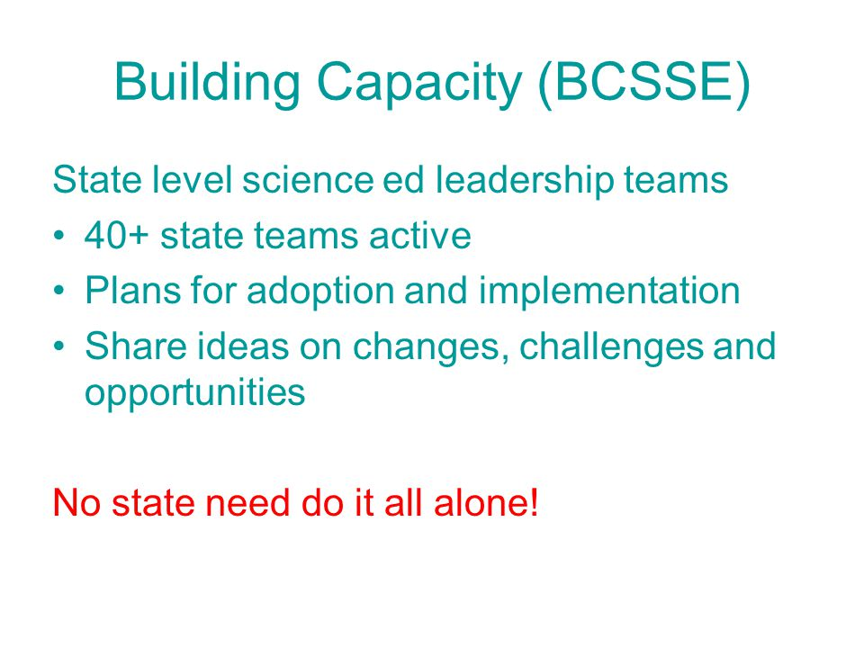 Building Capacity (BCSSE) State level science ed leadership teams 40+ state teams active Plans for adoption and implementation Share ideas on changes,