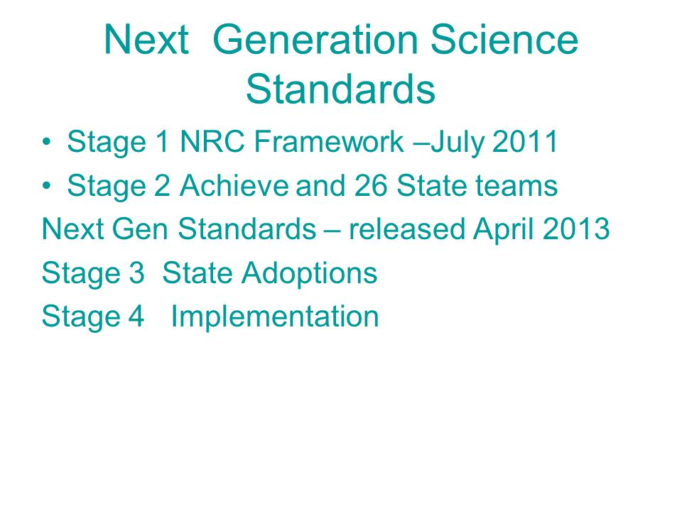 Next Generation Science Standards Stage 1 NRC Framework –July 2011 Stage 2 Achieve and 26 State teams Next Gen Standards – released April 2013 Stage 3