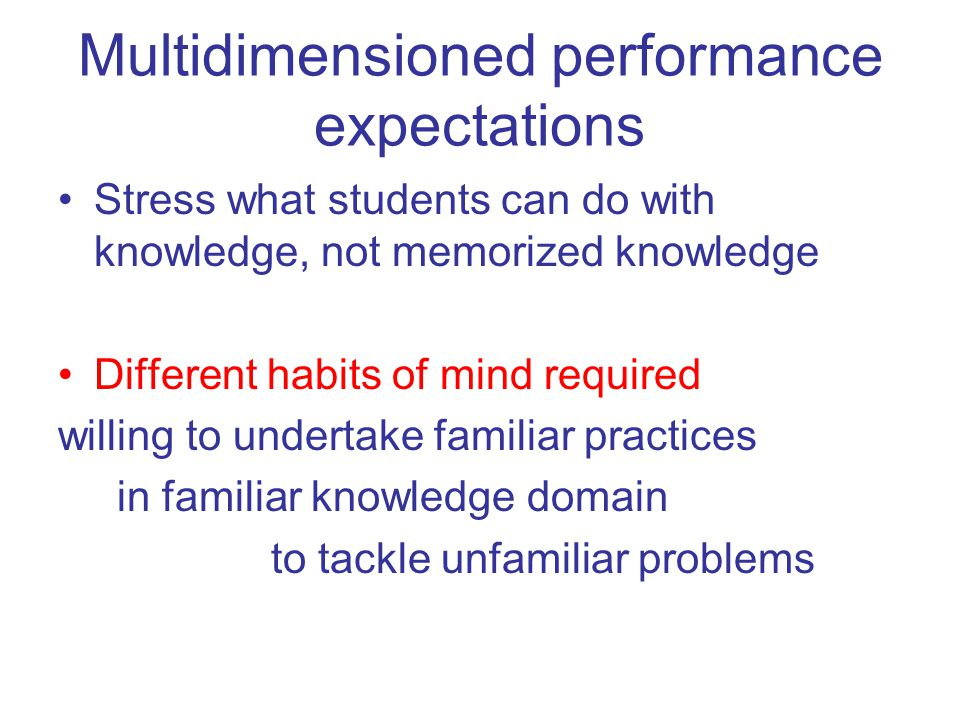 Multidimensioned performance expectations Stress what students can do with knowledge, not memorized knowledge Different habits of mind required willin