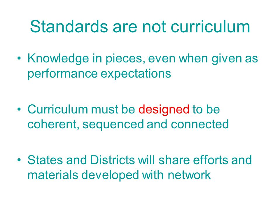 Standards are not curriculum Knowledge in pieces, even when given as performance expectations Curriculum must be designed to be coherent, sequenced an