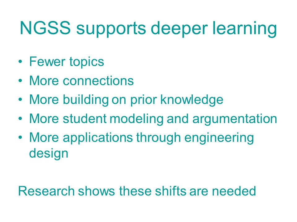 NGSS supports deeper learning Fewer topics More connections More building on prior knowledge More student modeling and argumentation More applications