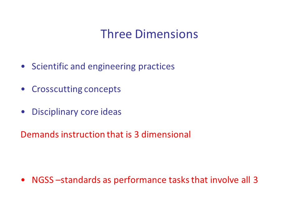 Three Dimensions Scientific and engineering practices Crosscutting concepts Disciplinary core ideas Demands instruction that is 3 dimensional NGSS –st