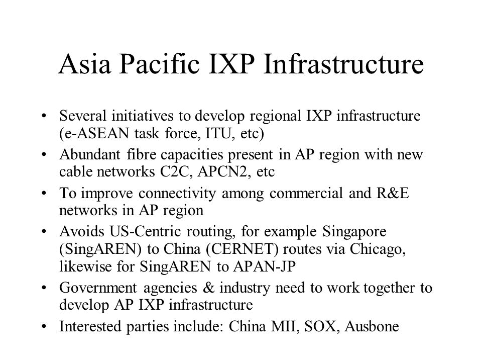 Asia Pacific IXP Infrastructure Several initiatives to develop regional IXP infrastructure (e-ASEAN task force, ITU, etc) Abundant fibre capacities present in AP region with new cable networks C2C, APCN2, etc To improve connectivity among commercial and R&E networks in AP region Avoids US-Centric routing, for example Singapore (SingAREN) to China (CERNET) routes via Chicago, likewise for SingAREN to APAN-JP Government agencies & industry need to work together to develop AP IXP infrastructure Interested parties include: China MII, SOX, Ausbone
