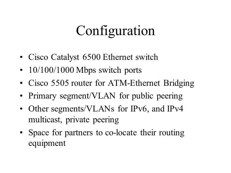 Configuration Cisco Catalyst 6500 Ethernet switch 10/100/1000 Mbps switch ports Cisco 5505 router for ATM-Ethernet Bridging Primary segment/VLAN for public peering Other segments/VLANs for IPv6, and IPv4 multicast, private peering Space for partners to co-locate their routing equipment