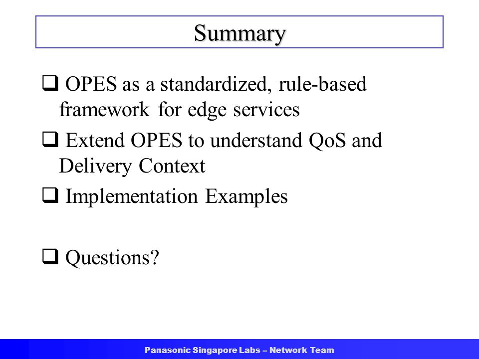 Panasonic Singapore Labs – Network Team Summary  OPES as a standardized, rule-based framework for edge services  Extend OPES to understand QoS and Delivery Context  Implementation Examples  Questions