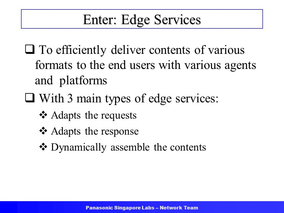 Panasonic Singapore Labs – Network Team Enter: Edge Services  To efficiently deliver contents of various formats to the end users with various agents and platforms  With 3 main types of edge services:  Adapts the requests  Adapts the response  Dynamically assemble the contents