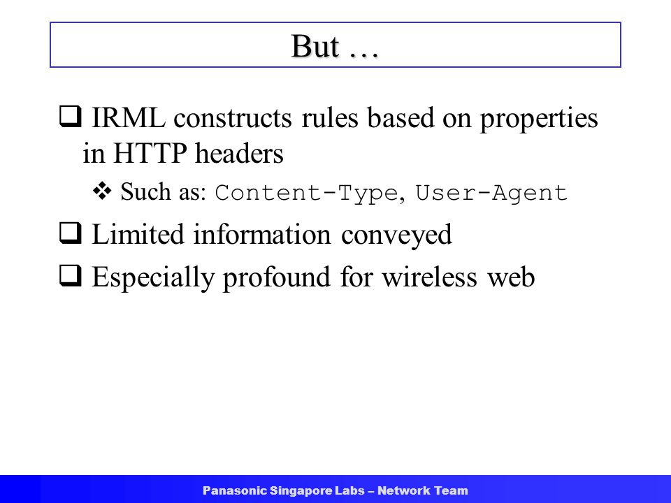 Panasonic Singapore Labs – Network Team But …  IRML constructs rules based on properties in HTTP headers  Such as: Content-Type, User-Agent  Limited information conveyed  Especially profound for wireless web