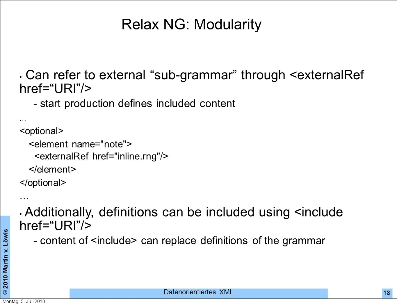Relax NG: Modularity Can refer to external sub-grammar through - start production defines included content … … Additionally, definitions can be included using - content of can replace definitions of the grammar Datenorientiertes XML 18 Montag, 5.