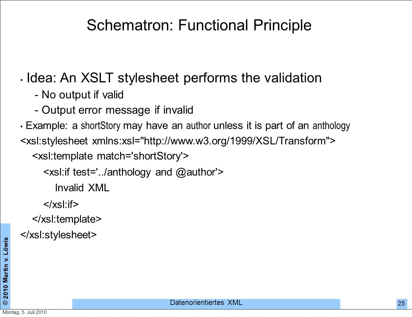Schematron: Functional Principle Idea: An XSLT stylesheet performs the validation - No output if valid - Output error message if invalid Example: a shortStory may have an author unless it is part of an anthology Invalid XML Datenorientiertes XML 25 Montag, 5.