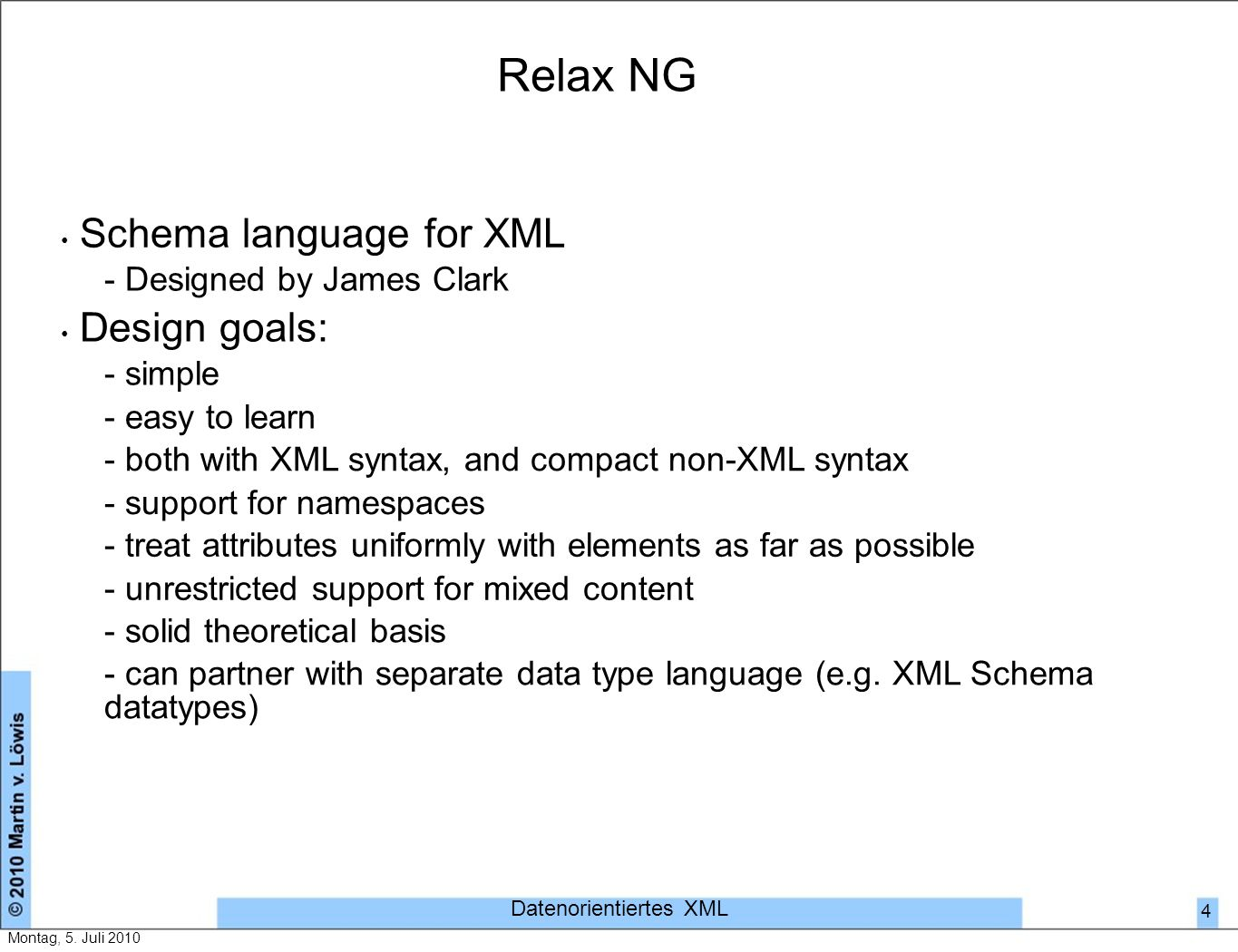 Relax NG Schema language for XML - Designed by James Clark Design goals: - simple - easy to learn - both with XML syntax, and compact non-XML syntax - support for namespaces - treat attributes uniformly with elements as far as possible - unrestricted support for mixed content - solid theoretical basis - can partner with separate data type language (e.g.