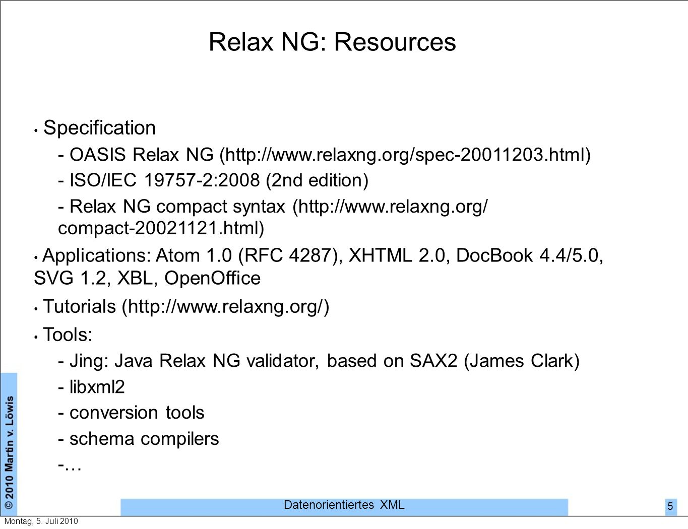 Relax NG: Resources Specification - OASIS Relax NG (http://www.relaxng.org/spec-20011203.html) - ISO/IEC 19757-2:2008 (2nd edition) - Relax NG compact syntax (http://www.relaxng.org/ compact-20021121.html) Applications: Atom 1.0 (RFC 4287), XHTML 2.0, DocBook 4.4/5.0, SVG 1.2, XBL, OpenOffice Tutorials (http://www.relaxng.org/) Tools: - Jing: Java Relax NG validator, based on SAX2 (James Clark) - libxml2 - conversion tools - schema compilers -…-… Datenorientiertes XML 5 Montag, 5.