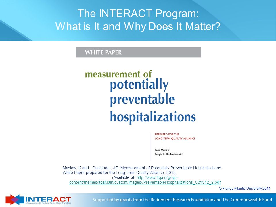 © Florida Atlantic University 2011 The INTERACT Program: What is It and Why Does It Matter? Maslow, K and, Ouslander, JG: Measurement of Potentially P