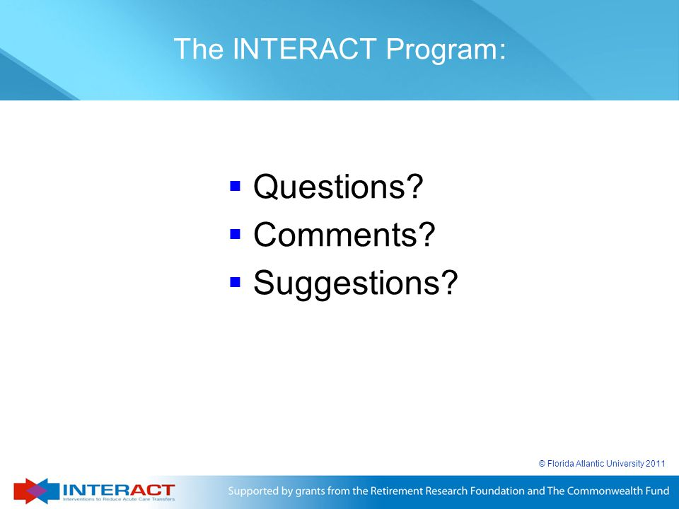 © Florida Atlantic University 2011  Questions?  Comments?  Suggestions? The INTERACT Program: