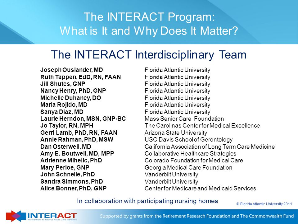 © Florida Atlantic University 2011 In collaboration with participating nursing homes The INTERACT Program: What is It and Why Does It Matter? The INTE