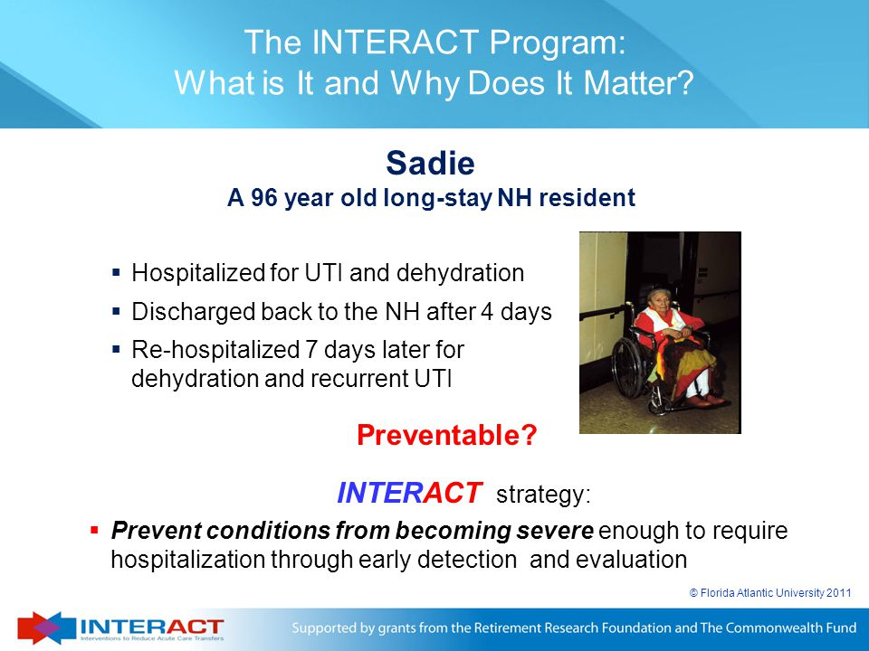 © Florida Atlantic University 2011 The INTERACT Program: What is It and Why Does It Matter?  Hospitalized for UTI and dehydration  Discharged back t