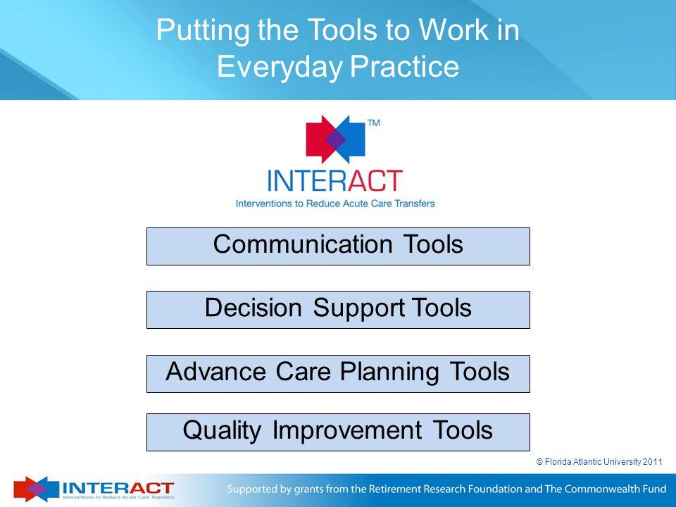© Florida Atlantic University 2011 Communication Tools Decision Support Tools Advance Care Planning Tools Quality Improvement Tools Putting the Tools