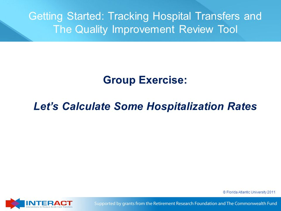 © Florida Atlantic University 2011 Getting Started: Tracking Hospital Transfers and The Quality Improvement Review Tool Group Exercise: Let's Calculat